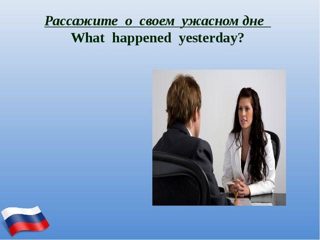 Рассажите о своем ужасном дне What happened yesterday?