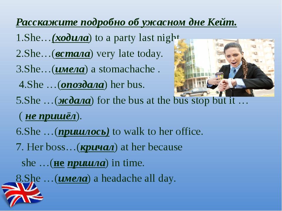 Расскажите подробно об ужасном дне Кейт. 1.She…(ходила) to a party last nigh...