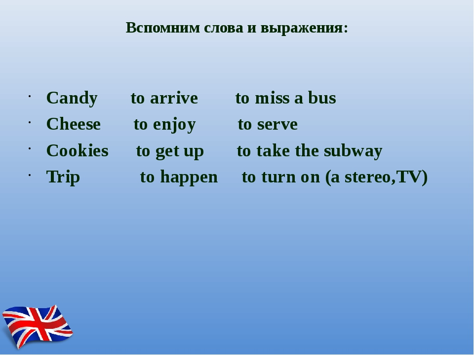 Вспомним слова и выражения: Candy to arrive to miss a bus Cheese to enjoy to...