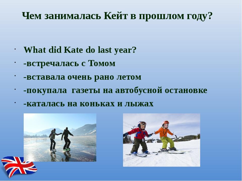 Чем занималась Кейт в прошлом году? What did Kate do last year? -встречалась...