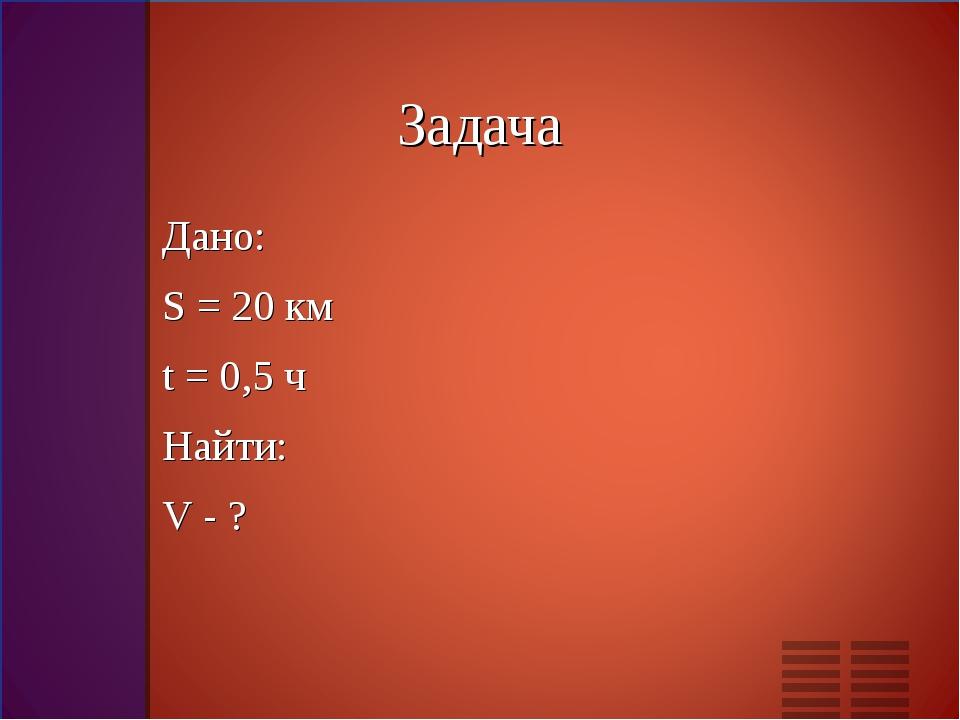 Дано: Дано: S = 20 км t = 0,5 ч Найти: V - ?