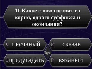 11.Какое слово состоит из корня, одного суффикса и окончания? песчаный сказав