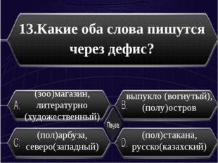 13.Какие оба слова пишутся через дефис? (пол)арбуза, северо(западный) (пол)с