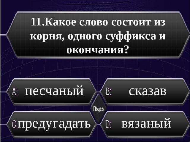 11.Какое слово состоит из корня, одного суффикса и окончания? песчаный сказав...