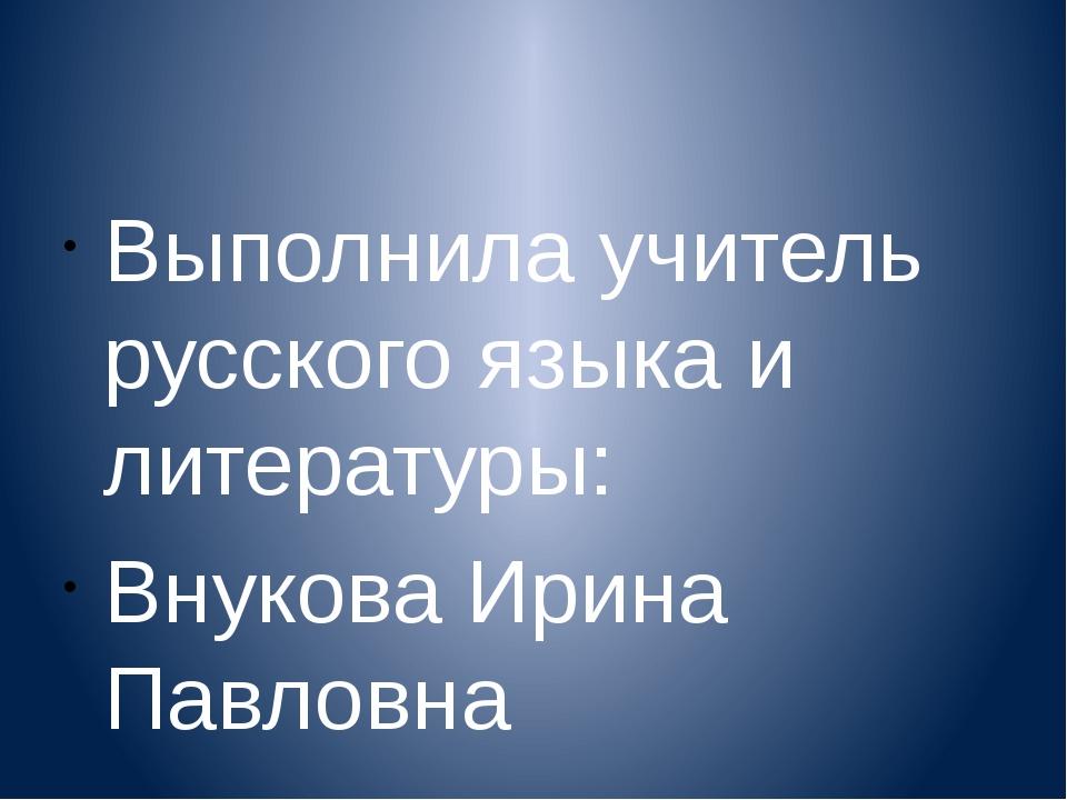 Выполнила учитель русского языка и литературы: Внукова Ирина Павловна
