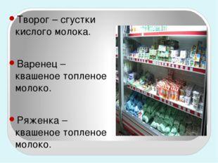 Творог – сгустки кислого молока. Варенец – квашеное топленое молоко. Ряженка