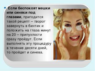 Если беспокоят мешки или синяки под глазами, пригодится такой рецепт – творо