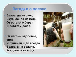 Загадки о молоке Белое, да не снег, Вкусное, да не мед. От рогатого берут И р