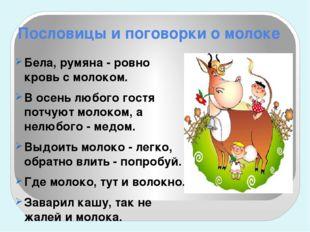 Пословицы и поговорки о молоке Бела, румяна - ровно кровь с молоком. В осень