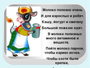 Молоко полезно очень И для взрослых и ребят. Кашу, йогурт и сметану Большой л