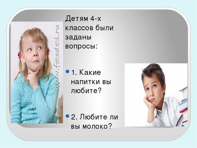 Детям 4-х классов были заданы вопросы:  1. Какие напитки вы любите?  2. Люб...