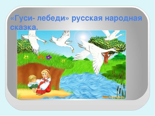 «Гуси- лебеди» русская народная сказка.