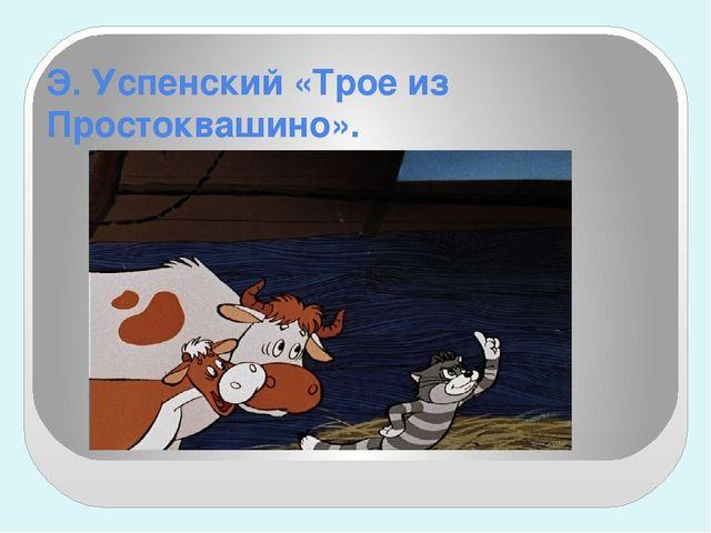 Э. Успенский «Трое из Простоквашино».