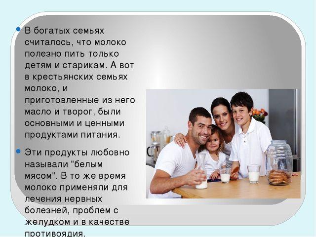 В богатых семьях считалось, что молоко полезно пить только детям и старикам....