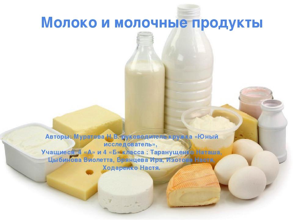 Молоко и молочные продукты Авторы: Муратова Н.В. руководитель кружка «Юный ис...