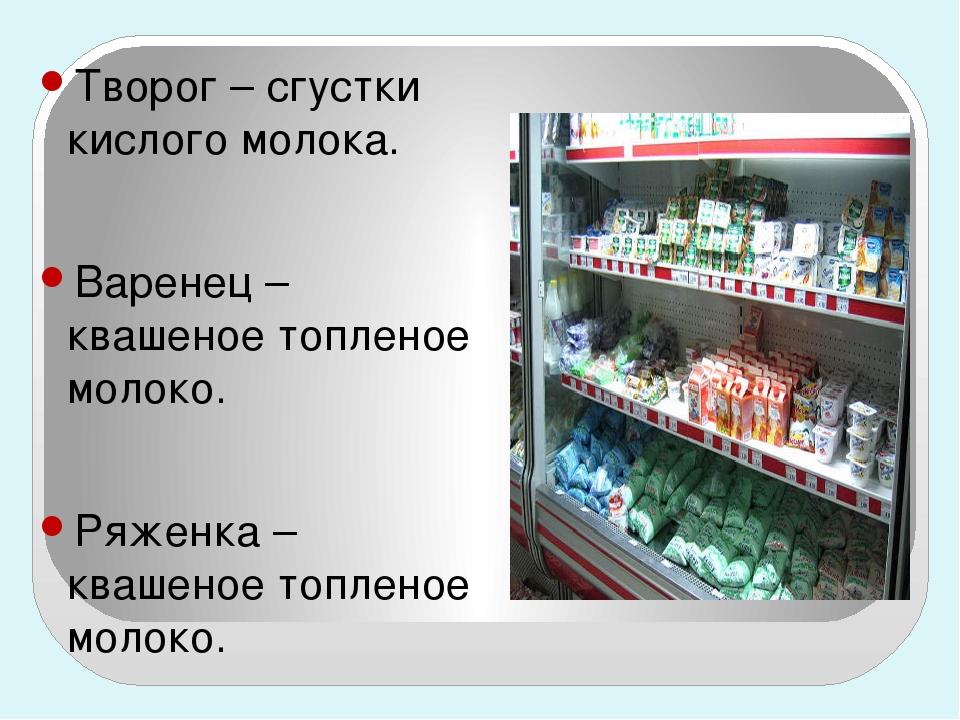 Творог – сгустки кислого молока. Варенец – квашеное топленое молоко. Ряженка...