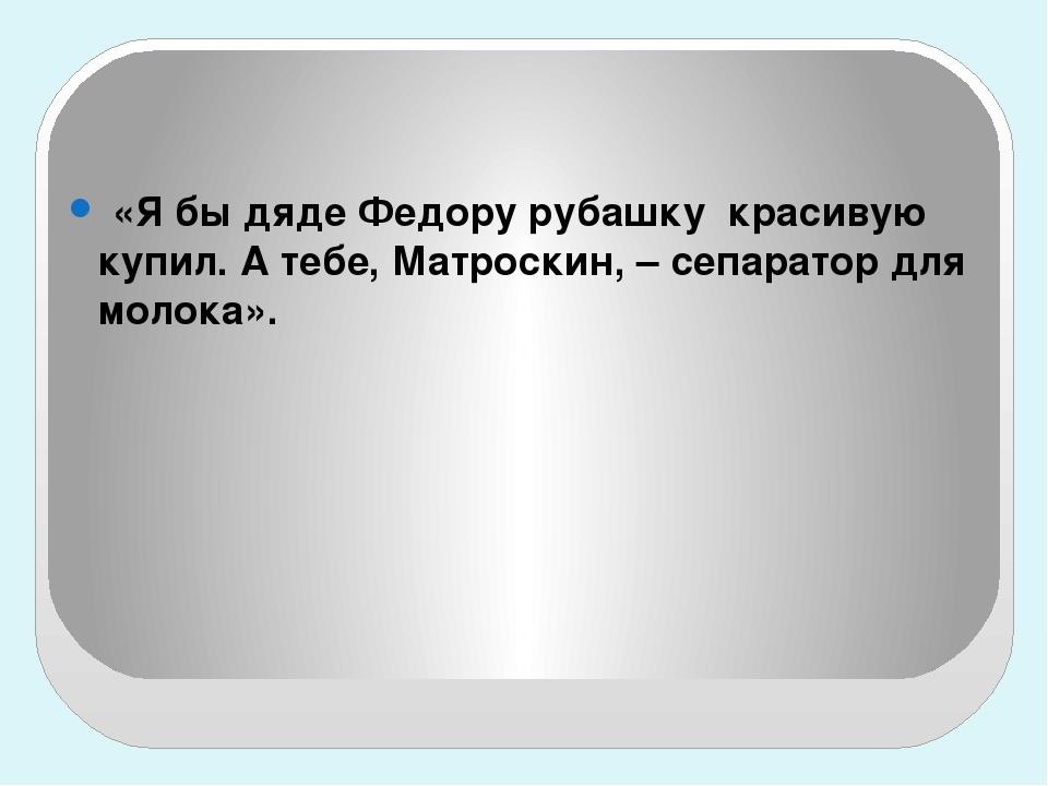 «Я бы дяде Федору рубашку красивую купил. А тебе, Матроскин, – сепаратор дл...