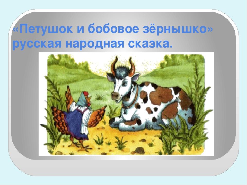 «Петушок и бобовое зёрнышко» русская народная сказка.