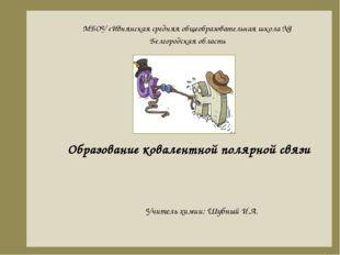 Образование ковалентной полярной связи Учитель химии: Шубный И.А. МБОУ «Ивнян