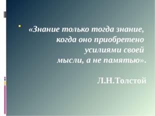 . «Знание только тогда знание, когда оно приобретено усилиями своей мысли, а