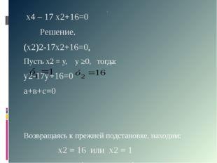 х4 – 17 х2+16=0 Решение. (х2)2-17х2+16=0, Пусть х2 = у, у ≥0, тогда: у2-17у+