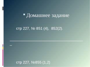 Домашнее задание стр 227, № 851 (4), 852(2). _______________________________