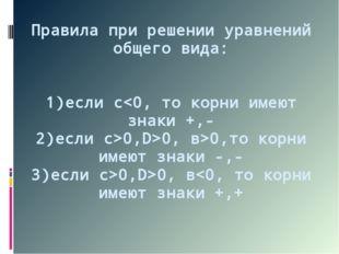 Правила при решении уравнений общего вида: 1)если с0,D>0, в>0,то корни имеют