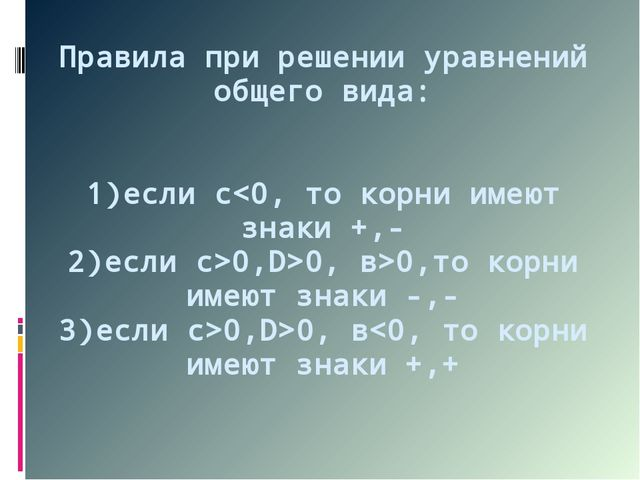 Правила при решении уравнений общего вида: 1)если с0,D>0, в>0,то корни имеют...