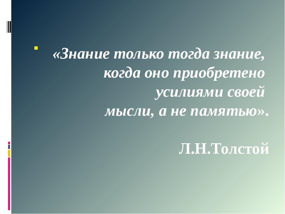 . «Знание только тогда знание, когда оно приобретено усилиями своей мысли, а...