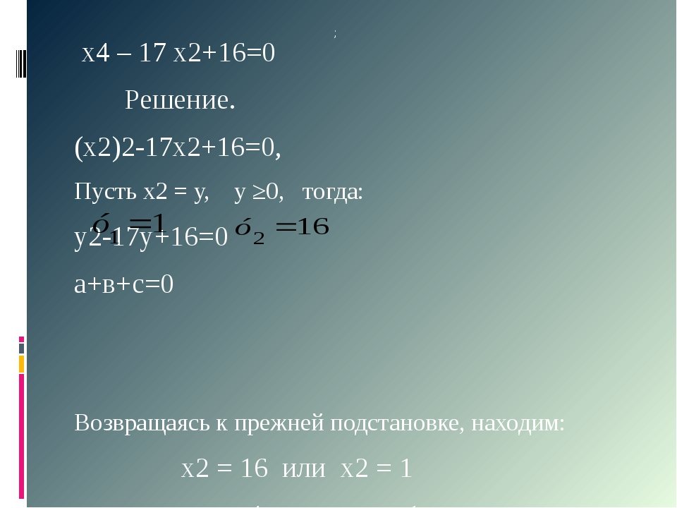 х4 – 17 х2+16=0 Решение. (х2)2-17х2+16=0, Пусть х2 = у, у ≥0, тогда: у2-17у+...