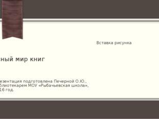 чудесный мир книг Презентация подготовлена Печерной О.Ю., библиотекарем МОУ «
