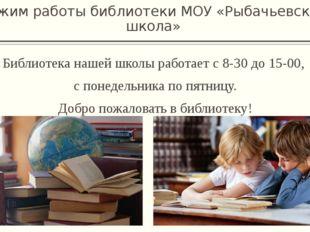 Режим работы библиотеки МОУ «Рыбачьевская школа» Библиотека нашей школы работ