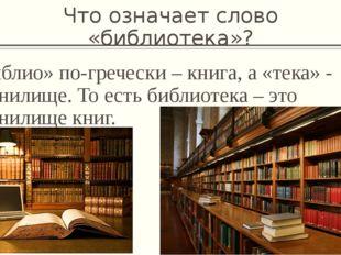 Что означает слово «библиотека»? «Библио» по-гречески – книга, а «тека» - хра