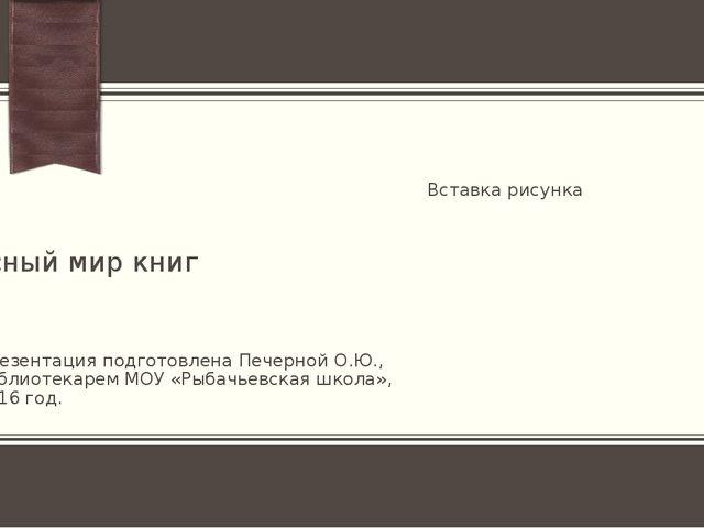 чудесный мир книг Презентация подготовлена Печерной О.Ю., библиотекарем МОУ «...