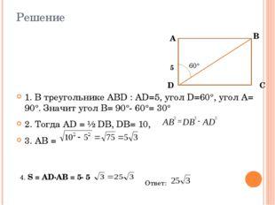 Решение 1. В треугольнике АВD : АD=5, угол D=60°, угол А= 90°. Значит угол В=