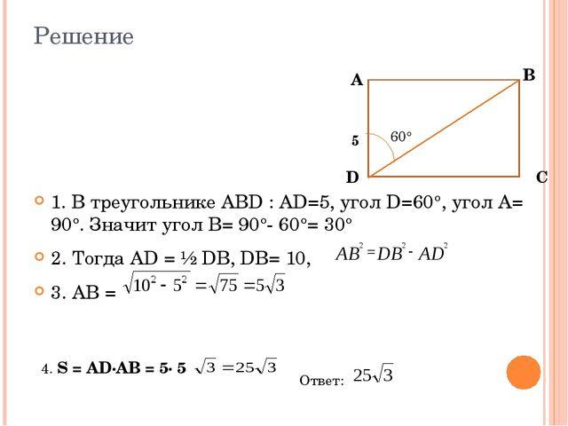 Решение 1. В треугольнике АВD : АD=5, угол D=60°, угол А= 90°. Значит угол В=...