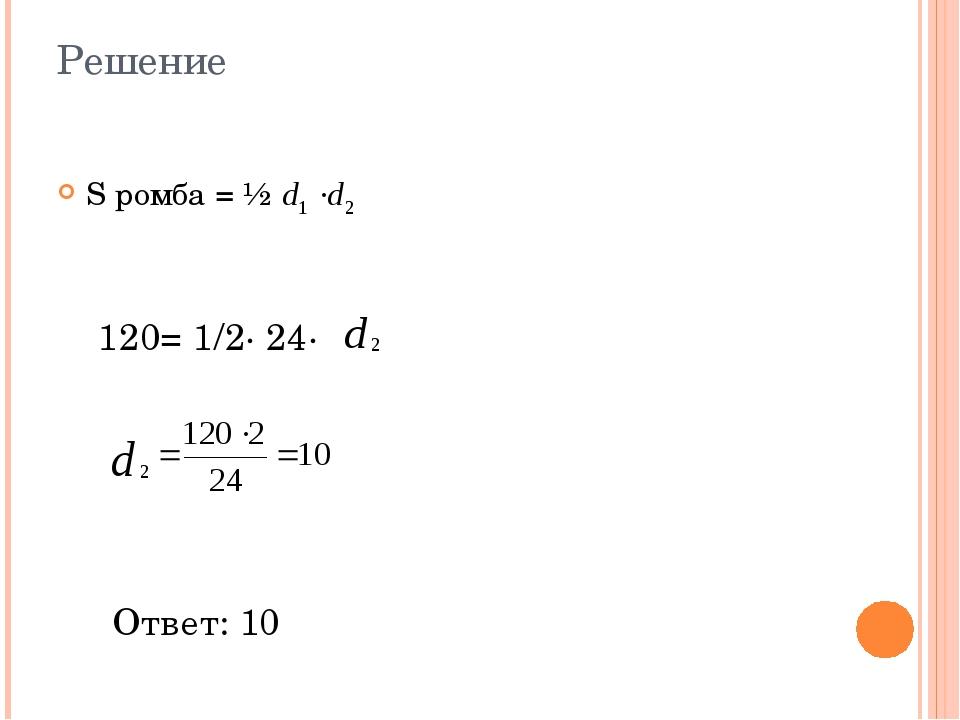 Решение S ромба = ½ 120= 1/2∙ 24∙ Ответ: 10