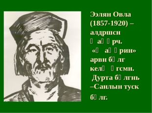 Ээлян Овла (1857-1920) – алдршсн җаңһрч. «Җаңһрин» арвн бөлг келҗ өгсмн. Дурт