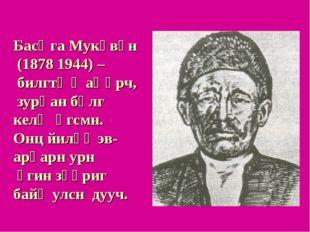 Басңга Мукөвүн (1878 1944) – билгтə җаңһрч, зурһан бөлг келҗ өгсмн. Онц йилһү