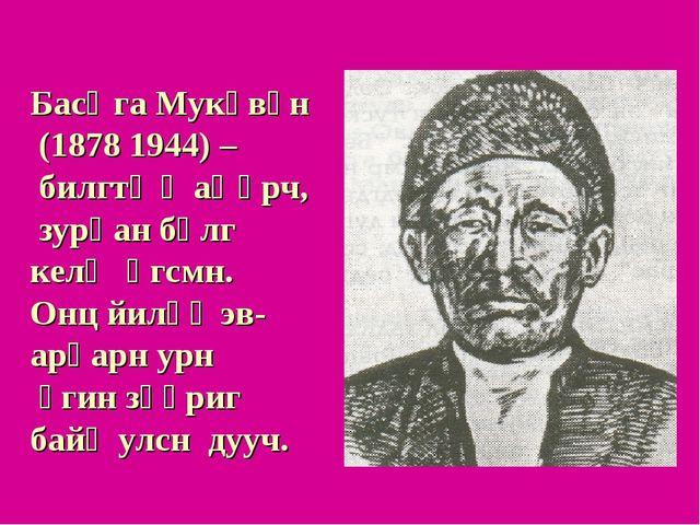 Басңга Мукөвүн (1878 1944) – билгтə җаңһрч, зурһан бөлг келҗ өгсмн. Онц йилһү...