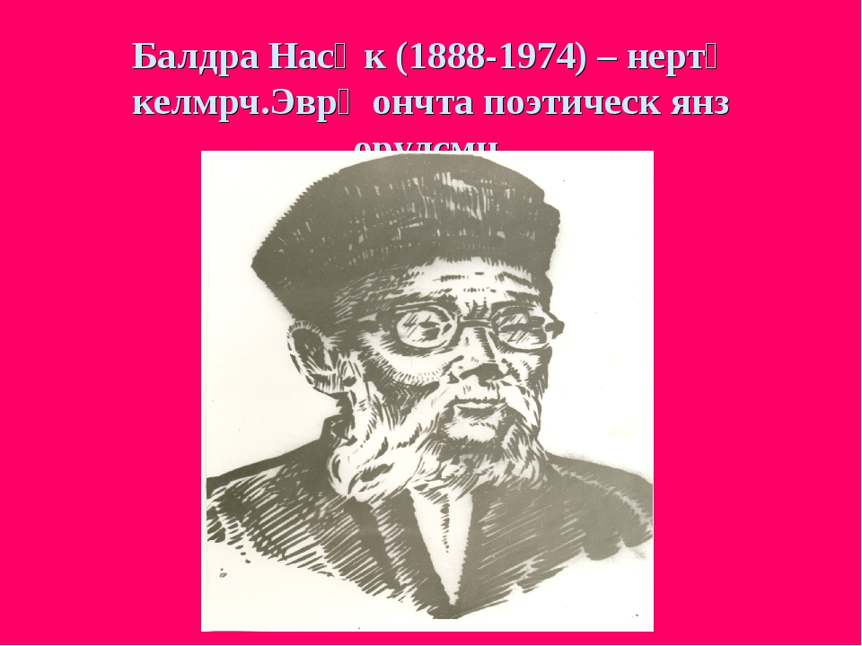 Балдра Насңк (1888-1974) – нертə келмрч.Эврə ончта поэтическ янз орулсмн.