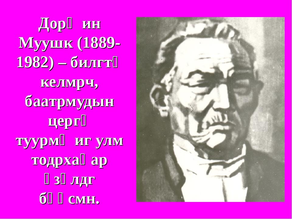 Дорҗин Муушк (1889-1982) – билгтə келмрч, баатрмудын цергə туурмҗиг улм тодрх...