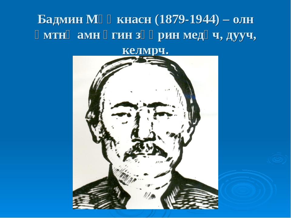 Бадмин Мөңкнасн (1879-1944) – олн əмтнə амн үгин зөөрин медəч, дууч, келмрч.
