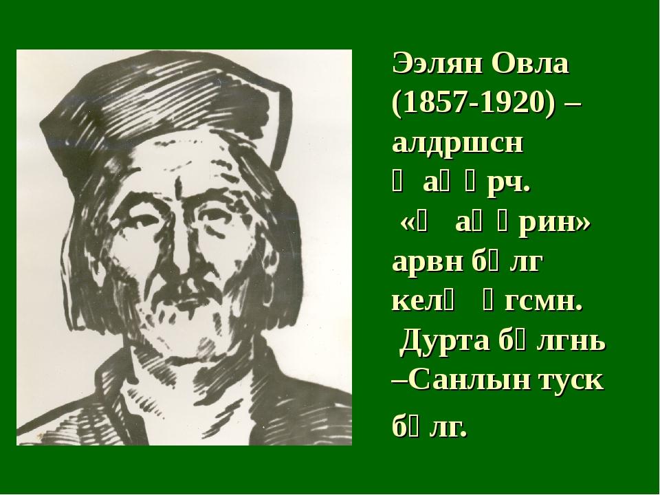 Ээлян Овла (1857-1920) – алдршсн җаңһрч. «Җаңһрин» арвн бөлг келҗ өгсмн. Дурт...