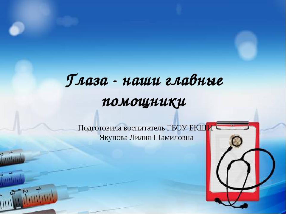 Глаза - наши главные помощники Подготовила воспитатель ГБОУ БКШИ Якупова Лили...