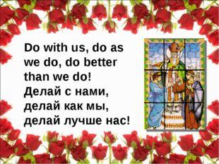 Do with us, do as we do, do better than we do! Делай с нами, делай как мы, де