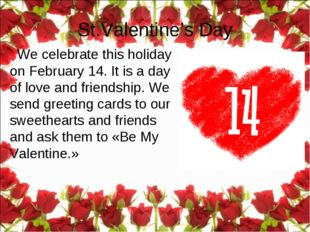 We celebrate this holiday on February 14. It is a day of love and friendship