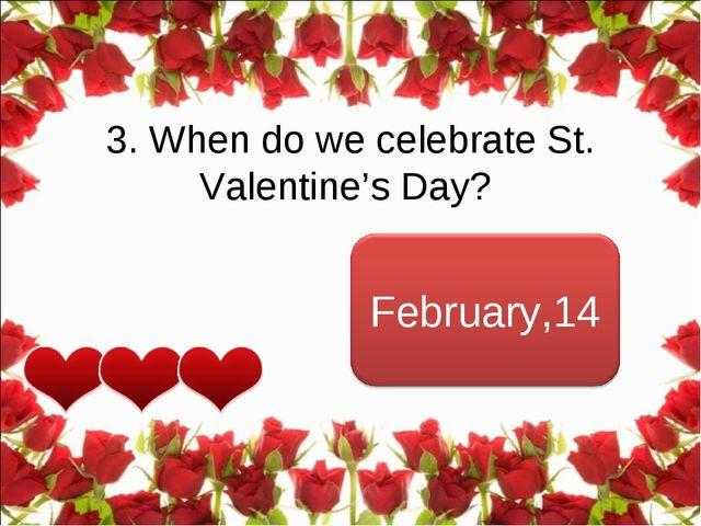 3. When do we celebrateSt. Valentine's Day?