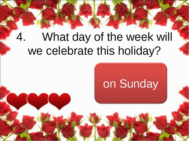 4.     What day of the week will we celebrate this holiday?