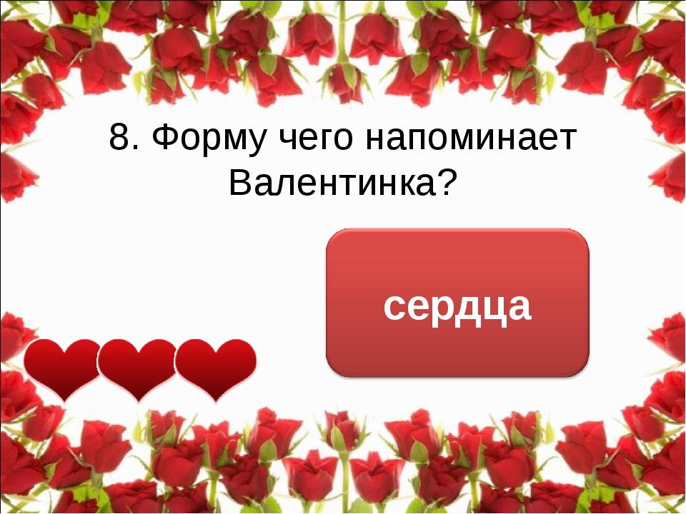8. Форму чего напоминает Валентинка?